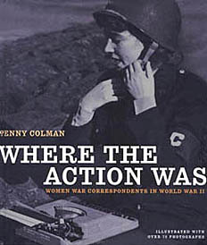 Where the Action Was : Women War Correspondents in World War II